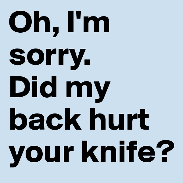 Oh, I'm sorry. Did my back hurt your knife?
