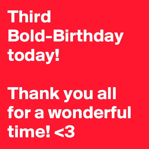 Third Bold-Birthday today!  Thank you all for a wonderful time! <3