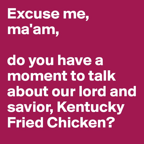 Excuse me, ma'am,  do you have a moment to talk about our lord and savior, Kentucky Fried Chicken?