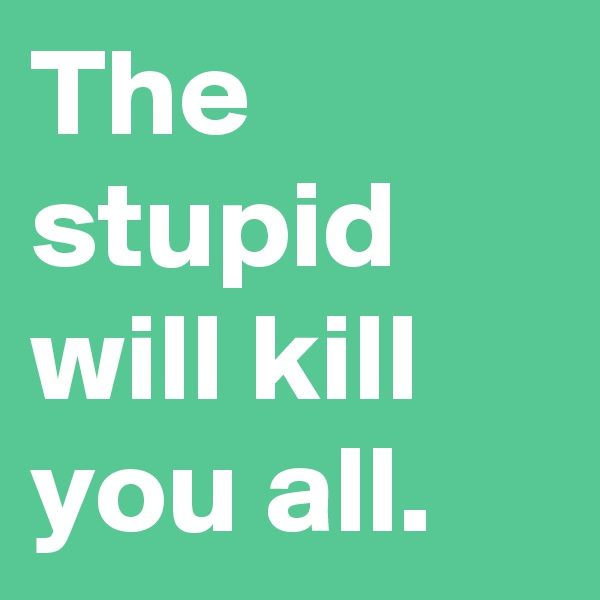 The stupid will kill you all.
