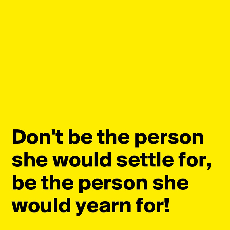 Don't be the person she would settle for, be the person she would yearn for!