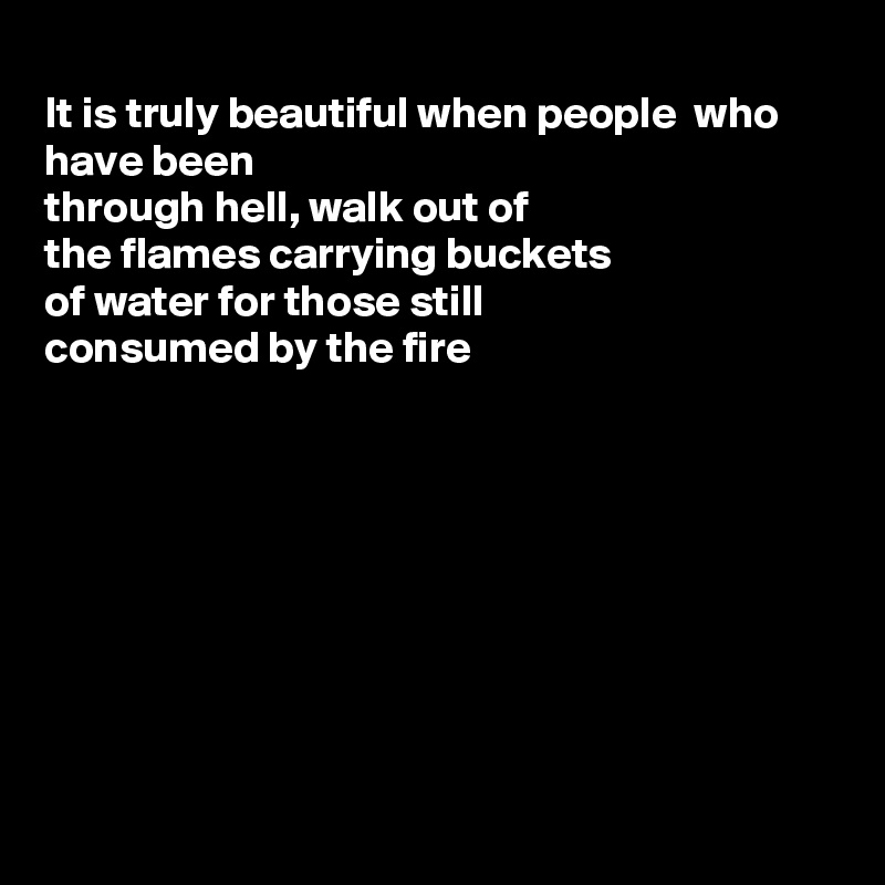 It is truly beautiful when people  who have been through hell, walk out of  the flames carrying buckets of water for those still consumed by the fire