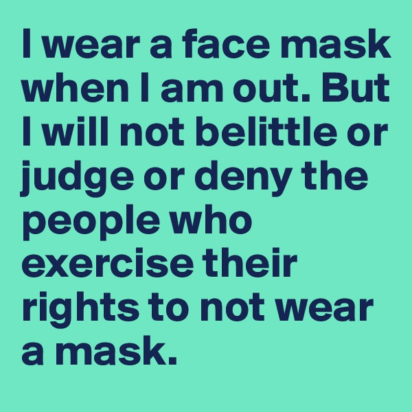 I wear a face mask when I am out. But  I will not belittle or judge or deny the people who exercise their rights to not wear a mask.