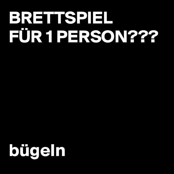 BRETTSPIEL FÜR 1 PERSON???                                  bügeln