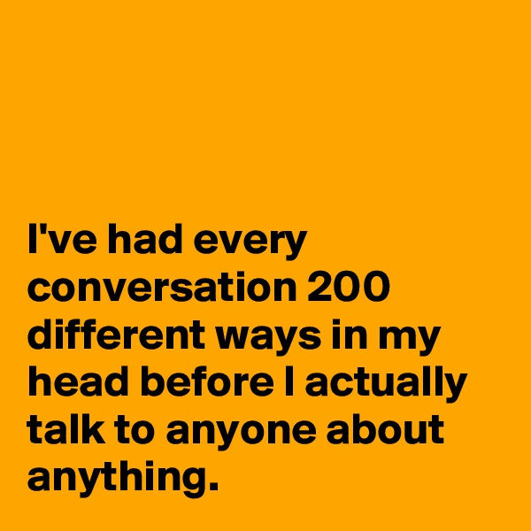 I've had every conversation 200 different ways in my head before I actually talk to anyone about anything.