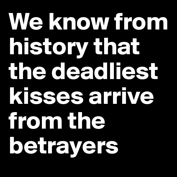 We know from history that the deadliest kisses arrive from the betrayers