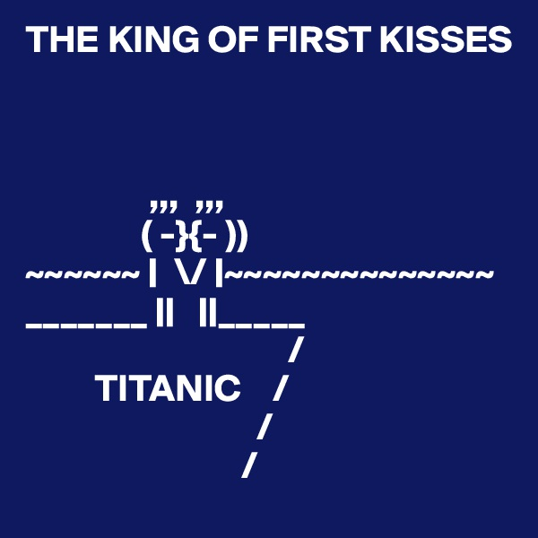 THE KING OF FIRST KISSES                            ,,,  ,,,                ( -}{- )) ~~~~~~ |  \/ |~~~~~~~~~~~~~~ _______ ||   ||_____                                   /          TITANIC    /                               /                             /