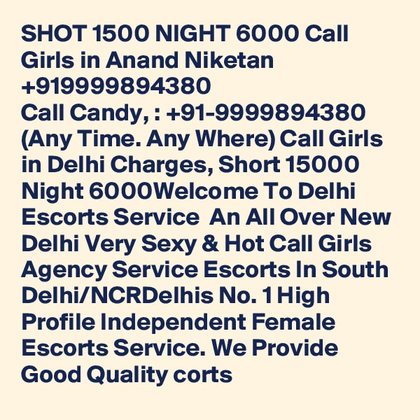 SHOT 1500 NIGHT 6000 Call Girls in Anand Niketan +919999894380 Call Candy, : +91-9999894380 (Any Time. Any Where) Call Girls in Delhi Charges, Short 15000 Night 6000Welcome To Delhi Escorts Service  An All Over New Delhi Very Sexy & Hot Call Girls Agency Service Escorts In South Delhi/NCRDelhis No. 1 High Profile Independent Female Escorts Service. We Provide Good Quality corts