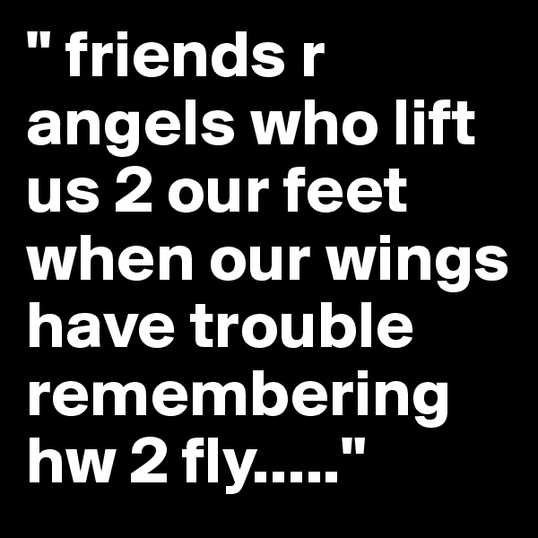 """"""" friends r angels who lift us 2 our feet when our wings have trouble remembering hw 2 fly....."""""""