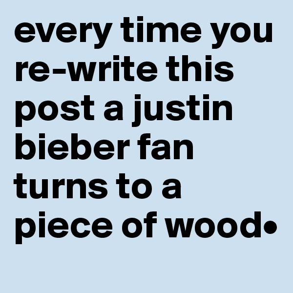 every time you re-write this post a justin bieber fan turns to a piece of wood•