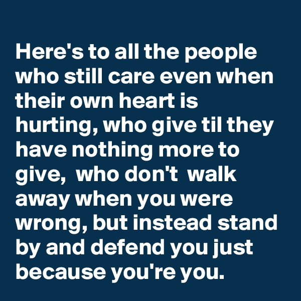 Here's to all the people who still care even when their own heart is hurting, who give til they have nothing more to give,  who don't  walk away when you were wrong, but instead stand by and defend you just because you're you.