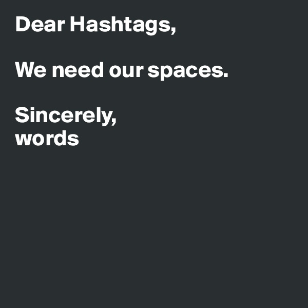 Dear Hashtags,   We need our spaces.   Sincerely, words