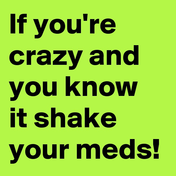 If you're crazy and you know it shake your meds!