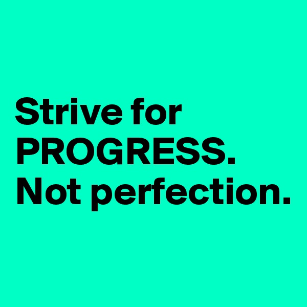 Strive for PROGRESS. Not perfection.