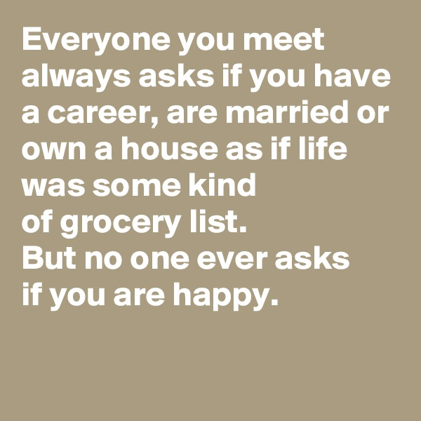 Everyone you meet always asks if you have a career, are married or own a house as if life was some kind  of grocery list. But no one ever asks  if you are happy.