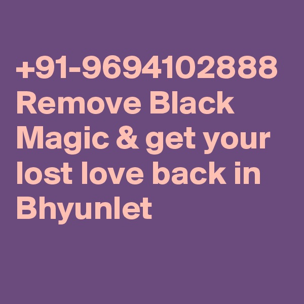 +91-9694102888 Remove Black Magic & get your lost love back in Bhyunlet