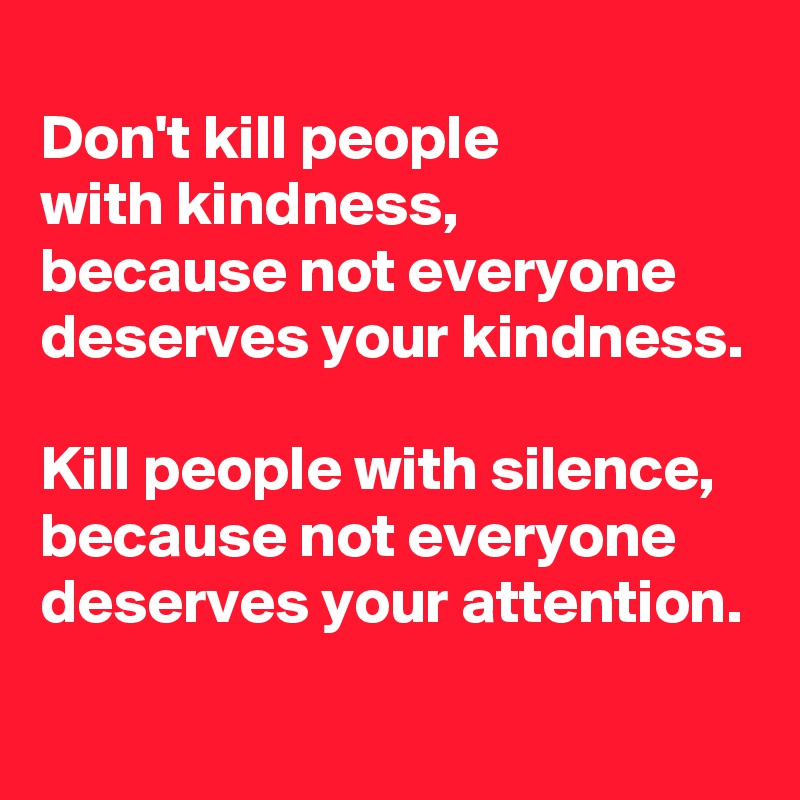Don't kill people  with kindness, because not everyone  deserves your kindness.  Kill people with silence, because not everyone  deserves your attention.