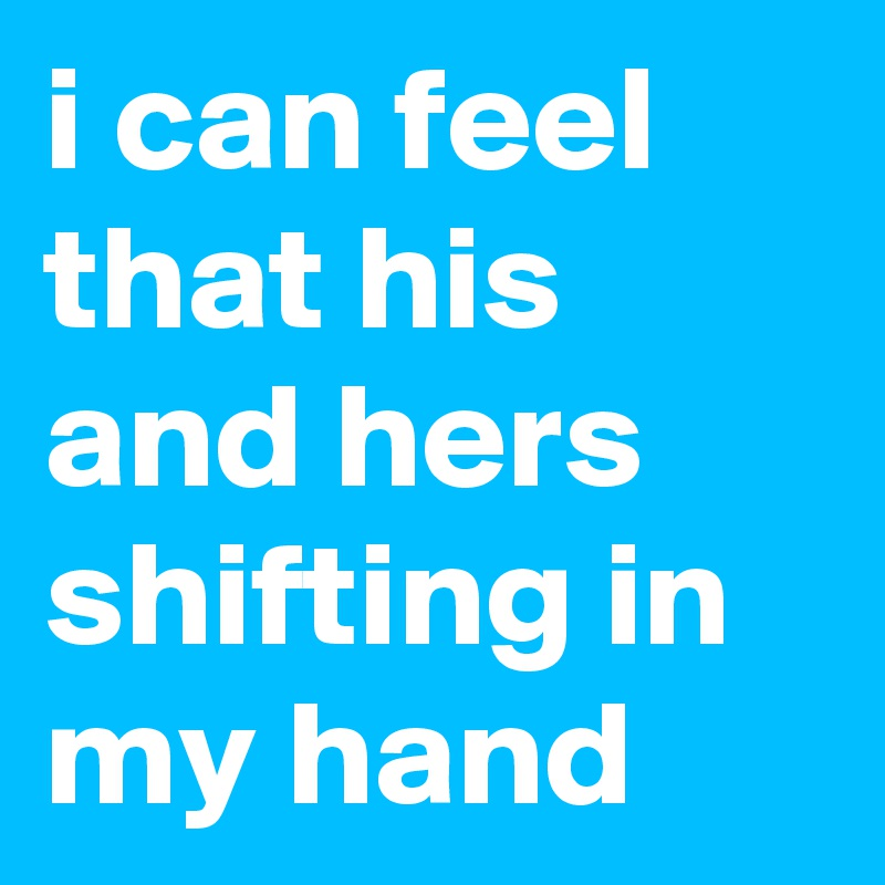 i can feel that his and hers shifting in my hand