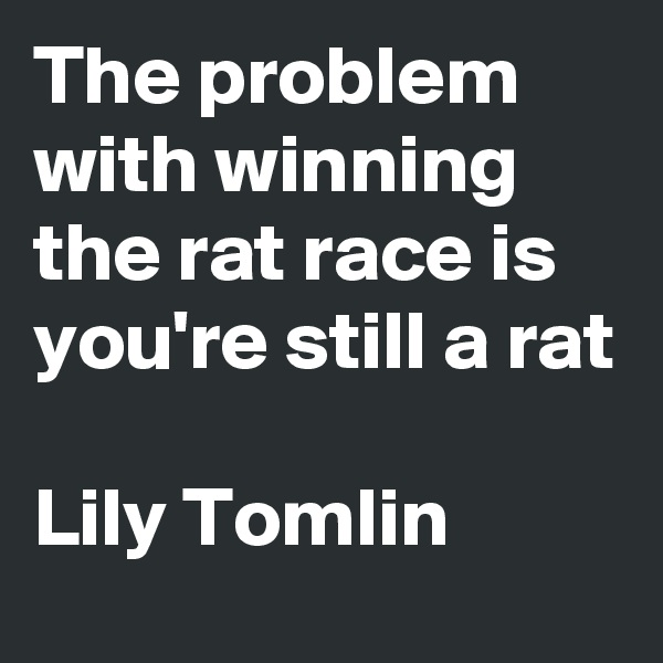 The problem with winning the rat race is you're still a rat  Lily Tomlin
