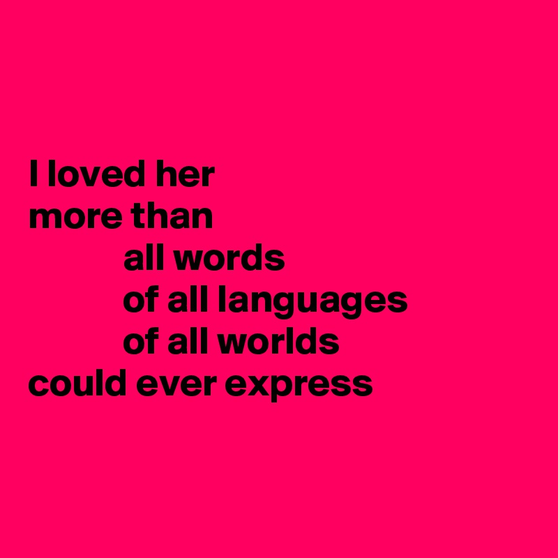 I loved her more than             all words             of all languages             of all worlds could ever express