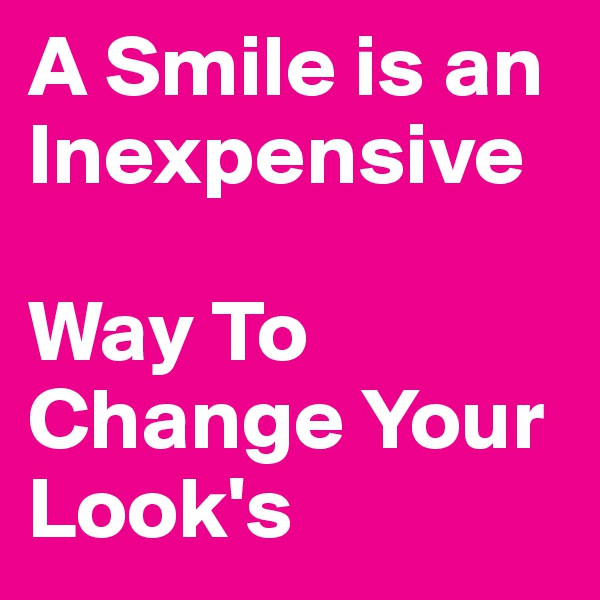 A Smile is an Inexpensive  Way To Change Your Look's