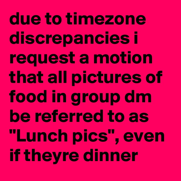 """due to timezone discrepancies i request a motion that all pictures of food in group dm be referred to as """"Lunch pics"""", even if theyre dinner"""