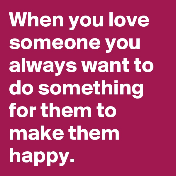When you love someone you always want to do something for them to make them happy.