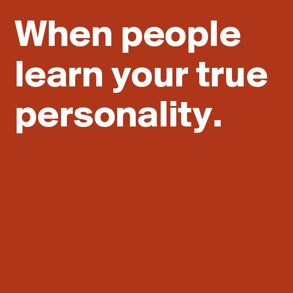 When people learn your true personality.