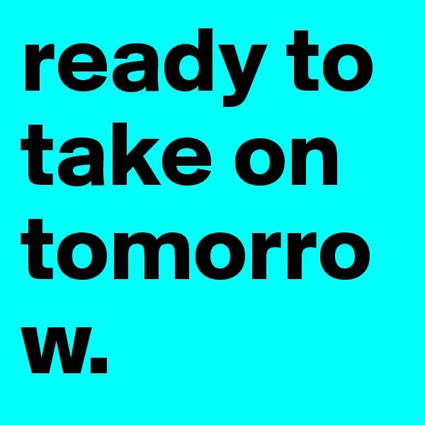 ready to take on tomorrow.