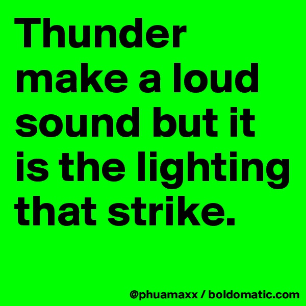 Thunder make a loud sound but it is the lighting that strike.
