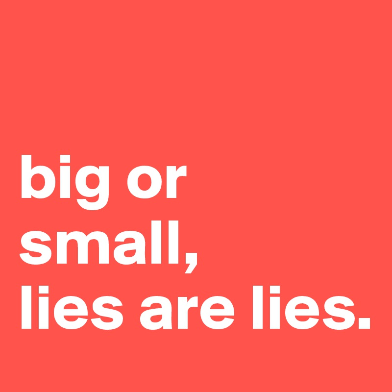 big or small, lies are lies.