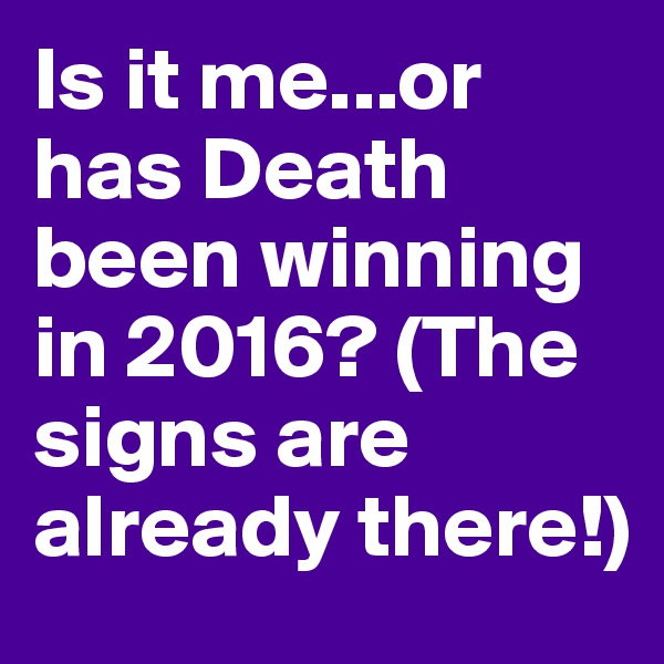 Is it me...or has Death been winning in 2016? (The signs are already there!)