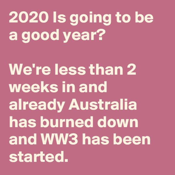 2020 Is going to be a good year?  We're less than 2 weeks in and already Australia has burned down and WW3 has been started.