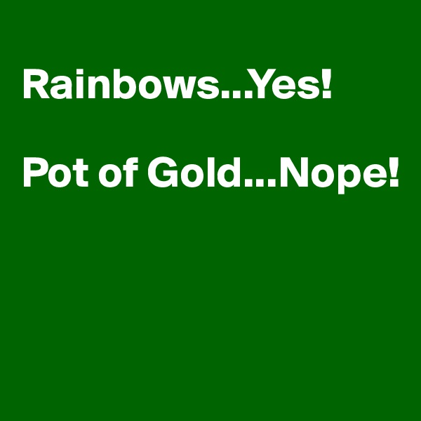 Rainbows...Yes!  Pot of Gold...Nope!
