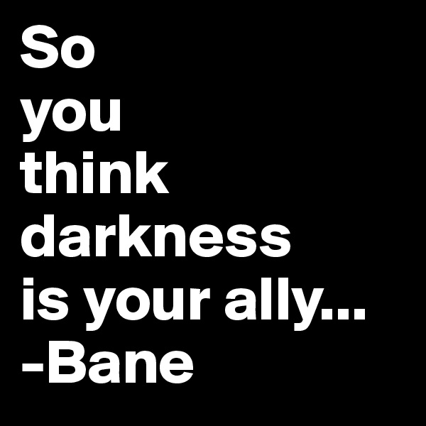So  you  think  darkness is your ally... -Bane