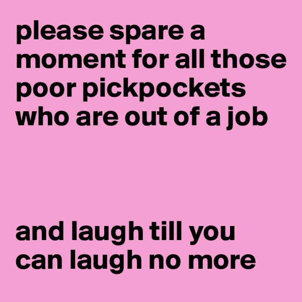 please spare a moment for all those poor pickpockets who are out of a job    and laugh till you can laugh no more