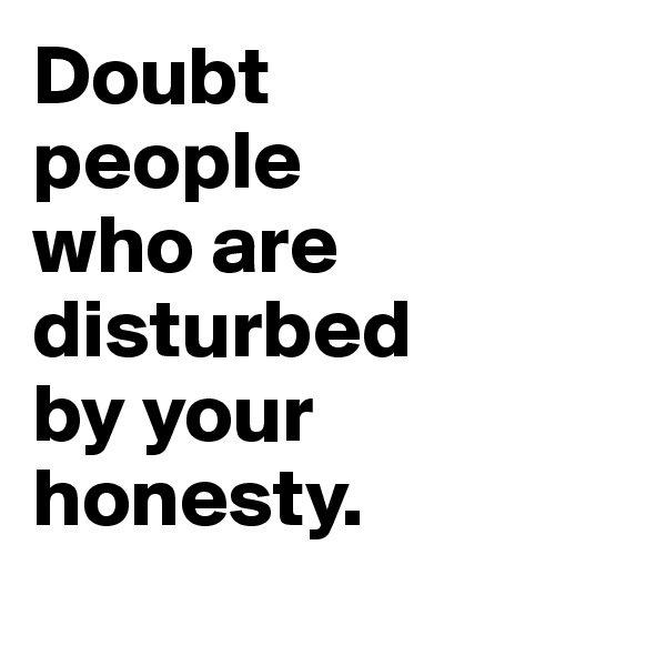 Doubt  people  who are disturbed by your  honesty.