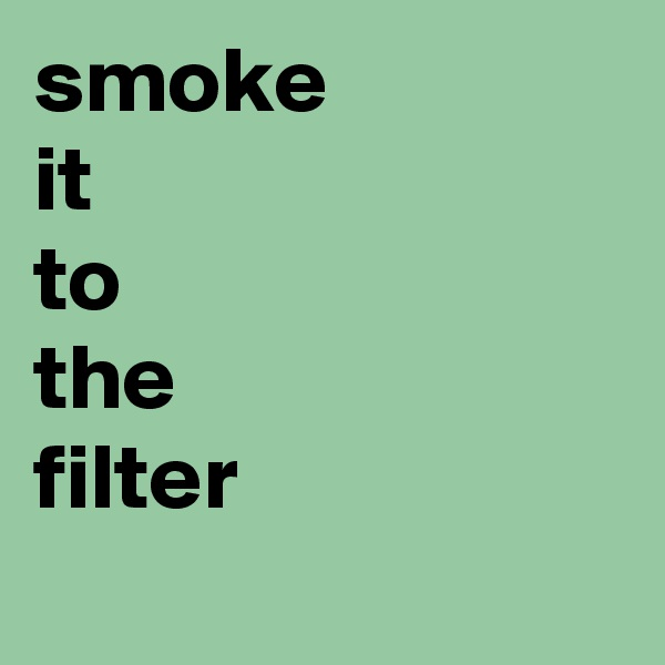 smoke it to the filter