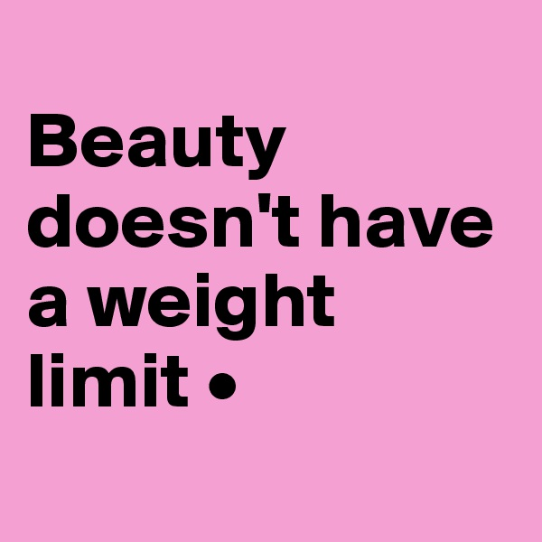 Beauty doesn't have a weight limit •