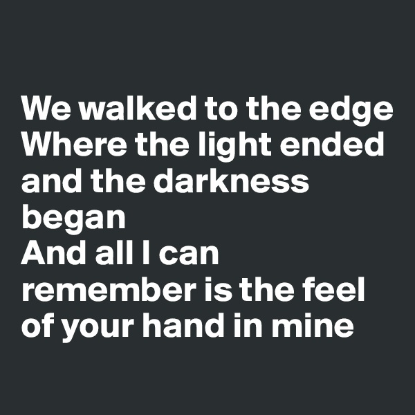We walked to the edge Where the light ended and the darkness began And all I can remember is the feel of your hand in mine