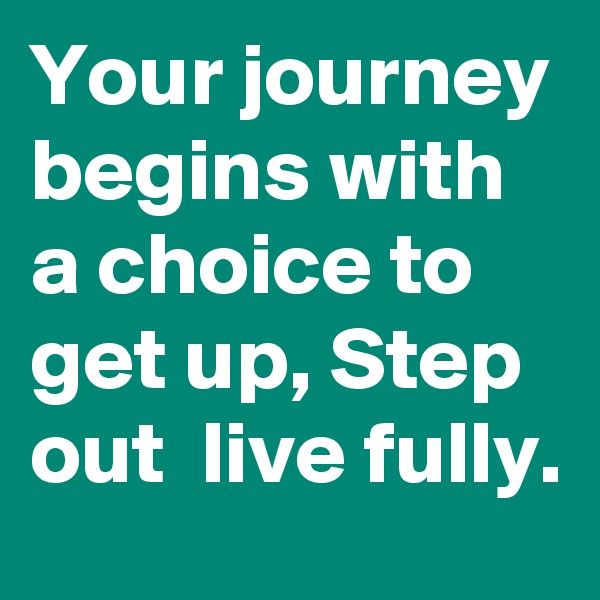 Your journey begins with a choice to get up, Step out  live fully.