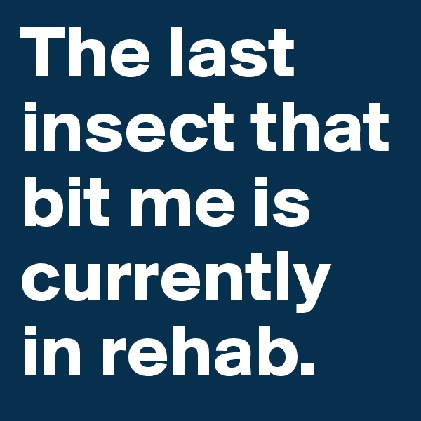 The last insect that bit me is currently in rehab.
