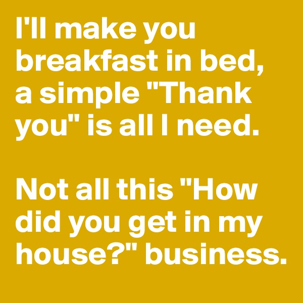 "I'll make you breakfast in bed, a simple ""Thank you"" is all I need.   Not all this ""How did you get in my house?"" business."