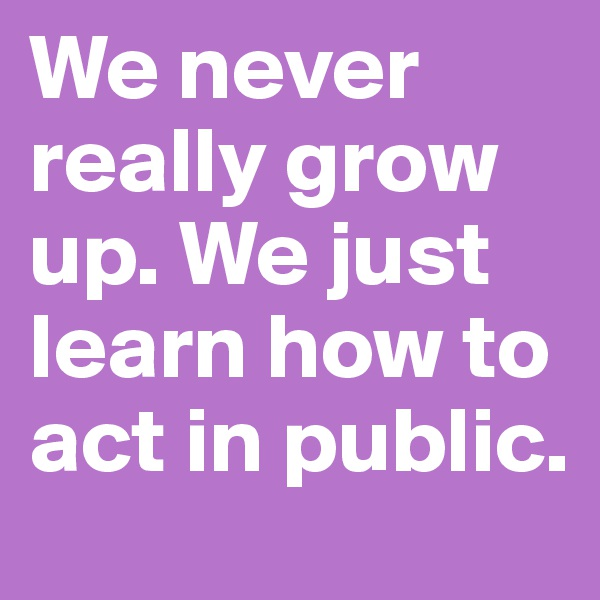 We never really grow up. We just learn how to act in public.
