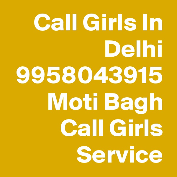 Call Girls In Delhi 9958043915 Moti Bagh Call Girls Service