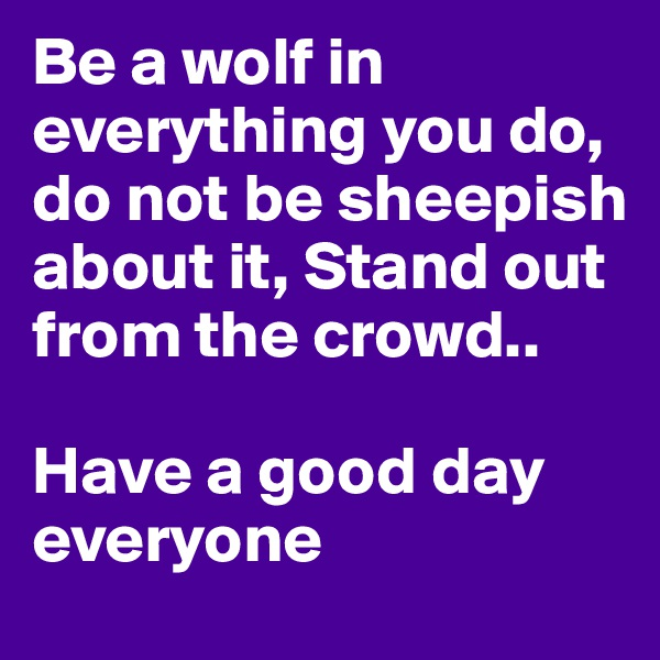 Be a wolf in everything you do, do not be sheepish about it, Stand out from the crowd..   Have a good day everyone