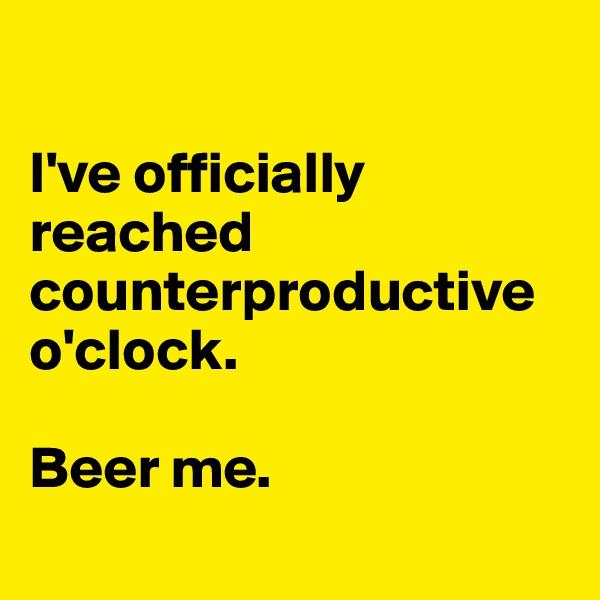 I've officially reached counterproductive o'clock.   Beer me.