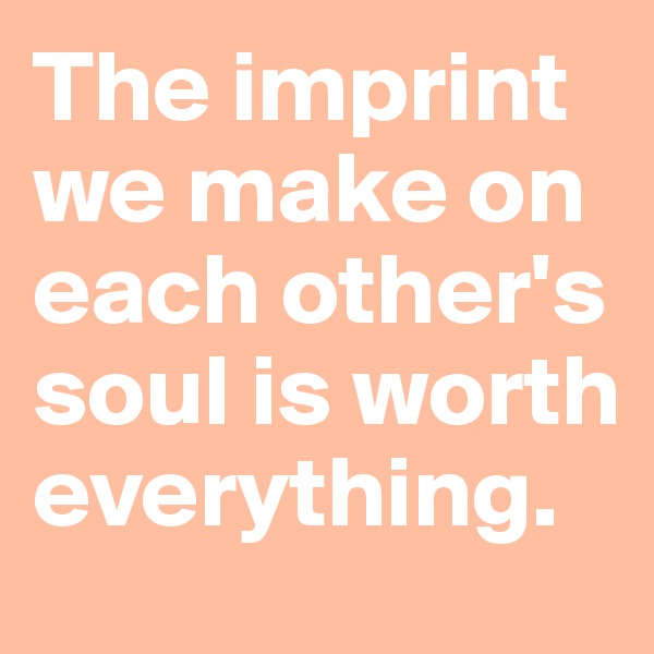 The imprint we make on each other's soul is worth everything.