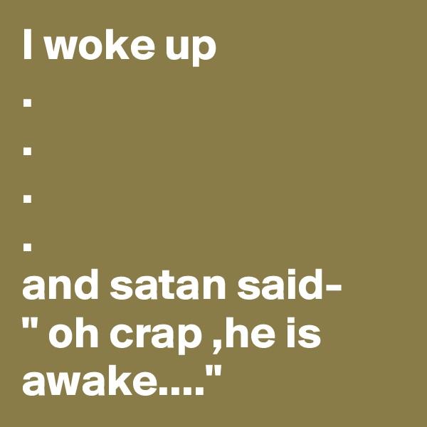 """I woke up .  . . . and satan said- """" oh crap ,he is awake...."""""""