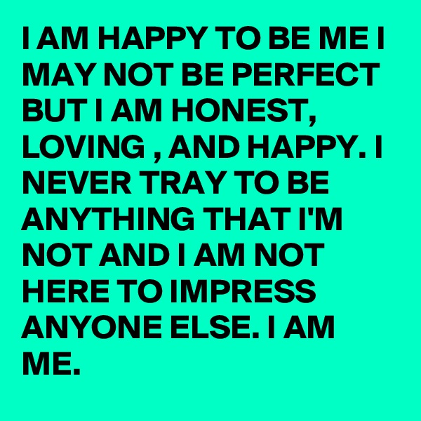 l AM HAPPY TO BE ME I MAY NOT BE PERFECT BUT I AM HONEST, LOVING , AND HAPPY. I NEVER TRAY TO BE ANYTHING THAT I'M NOT AND I AM NOT HERE TO IMPRESS ANYONE ELSE. I AM ME.